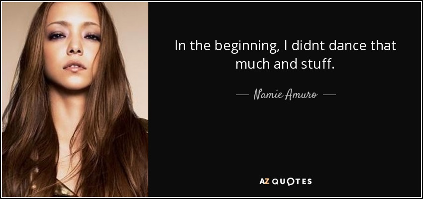 In the beginning, I didnt dance that much and stuff. - Namie Amuro