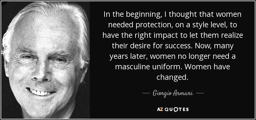 In the beginning, I thought that women needed protection, on a style level, to have the right impact to let them realize their desire for success. Now, many years later, women no longer need a masculine uniform. Women have changed. - Giorgio Armani