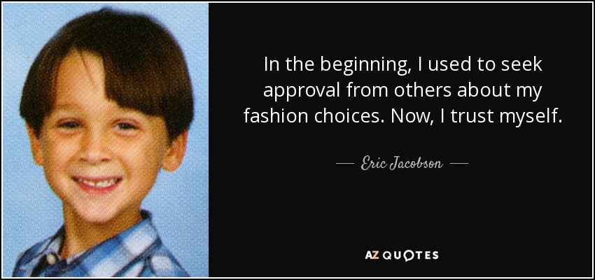 In the beginning, I used to seek approval from others about my fashion choices. Now, I trust myself. - Eric Jacobson