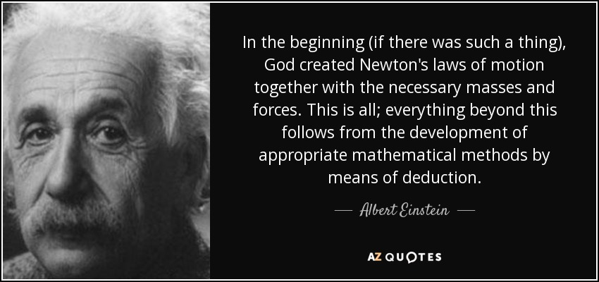 In the beginning (if there was such a thing), God created Newton's laws of motion together with the necessary masses and forces. This is all; everything beyond this follows from the development of appropriate mathematical methods by means of deduction. - Albert Einstein