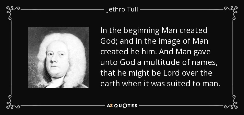 In the beginning Man created God; and in the image of Man created he him. And Man gave unto God a multitude of names, that he might be Lord over the earth when it was suited to man. - Jethro Tull