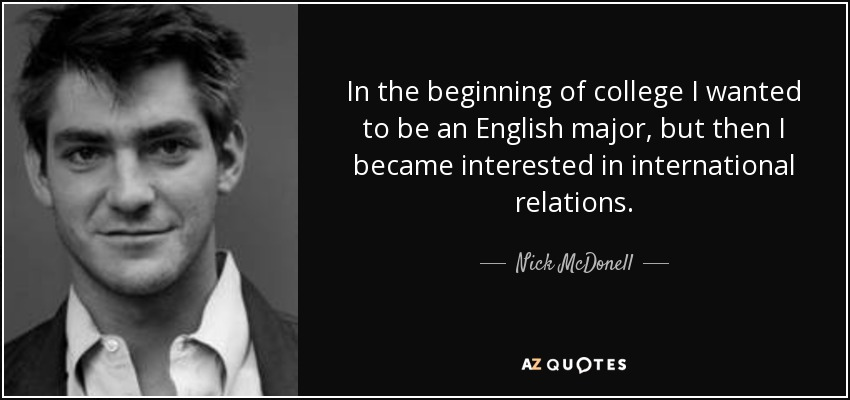 In the beginning of college I wanted to be an English major, but then I became interested in international relations. - Nick McDonell