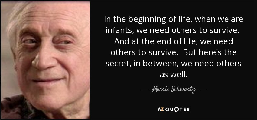 In the beginning of life, when we are infants, we need others to survive. And at the end of life, we need others to survive. But here's the secret, in between, we need others as well. - Morrie Schwartz