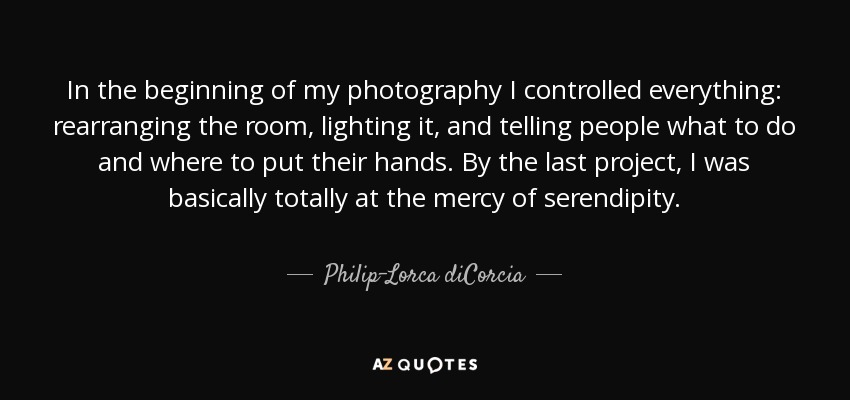 In the beginning of my photography I controlled everything: rearranging the room, lighting it, and telling people what to do and where to put their hands. By the last project, I was basically totally at the mercy of serendipity. - Philip-Lorca diCorcia