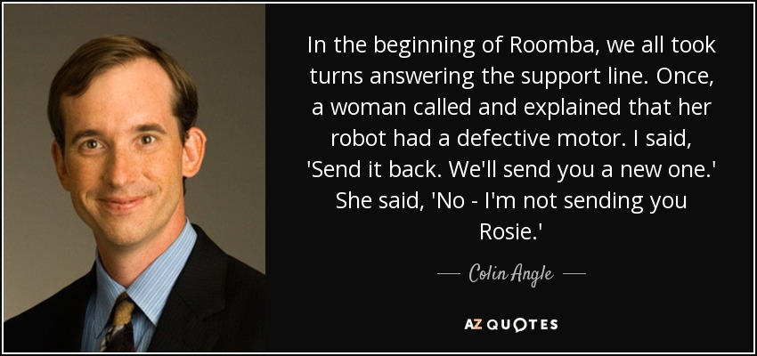 In the beginning of Roomba, we all took turns answering the support line. Once, a woman called and explained that her robot had a defective motor. I said, 'Send it back. We'll send you a new one.' She said, 'No - I'm not sending you Rosie.' - Colin Angle