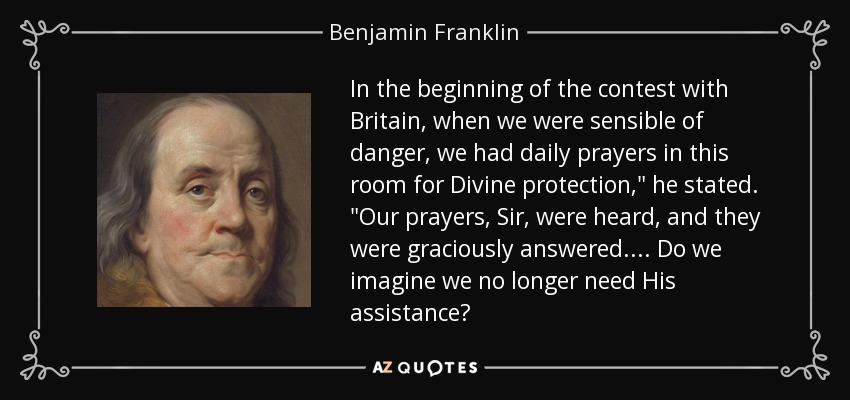 In the beginning of the contest with Britain, when we were sensible of danger, we had daily prayers in this room for Divine protection,