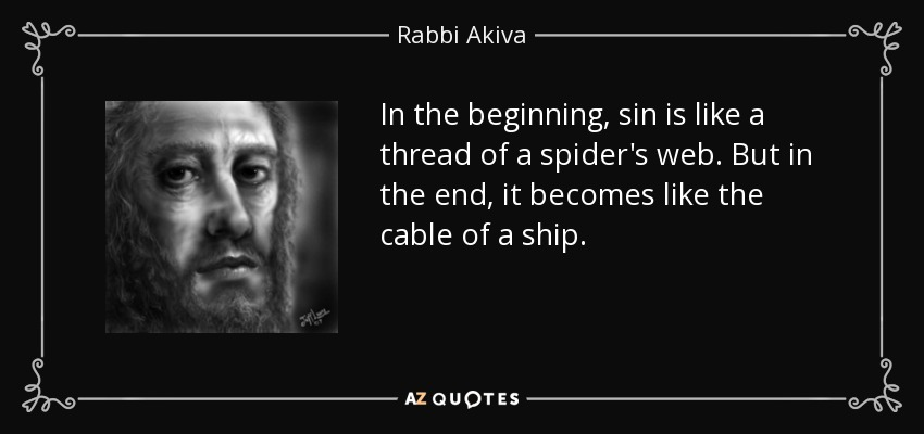 In the beginning, sin is like a thread of a spider's web. But in the end, it becomes like the cable of a ship. - Rabbi Akiva