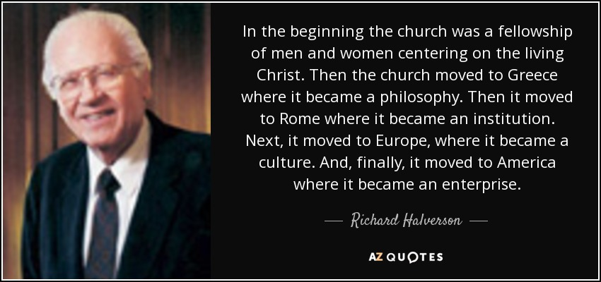 In the beginning the church was a fellowship of men and women centering on the living Christ. Then the church moved to Greece where it became a philosophy. Then it moved to Rome where it became an institution. Next, it moved to Europe, where it became a culture. And, finally, it moved to America where it became an enterprise. - Richard Halverson