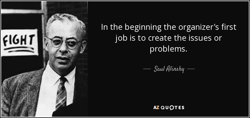 In the beginning the organizer's first job is to create the issues or problems. - Saul Alinsky