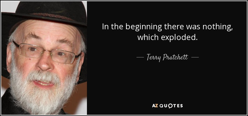 In the beginning there was nothing, which exploded. - Terry Pratchett