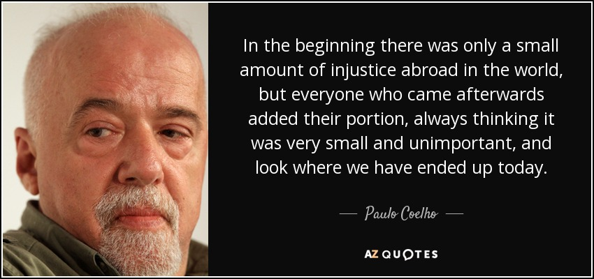 In the beginning there was only a small amount of injustice abroad in the world, but everyone who came afterwards added their portion, always thinking it was very small and unimportant, and look where we have ended up today. - Paulo Coelho