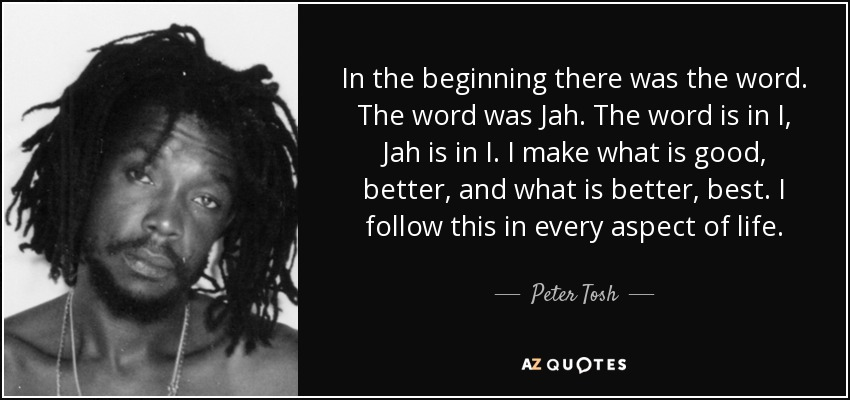 In the beginning there was the word. The word was Jah. The word is in I, Jah is in I. I make what is good, better, and what is better, best. I follow this in every aspect of life. - Peter Tosh