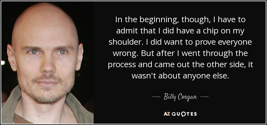 In the beginning, though, I have to admit that I did have a chip on my shoulder. I did want to prove everyone wrong. But after I went through the process and came out the other side, it wasn't about anyone else. - Billy Corgan