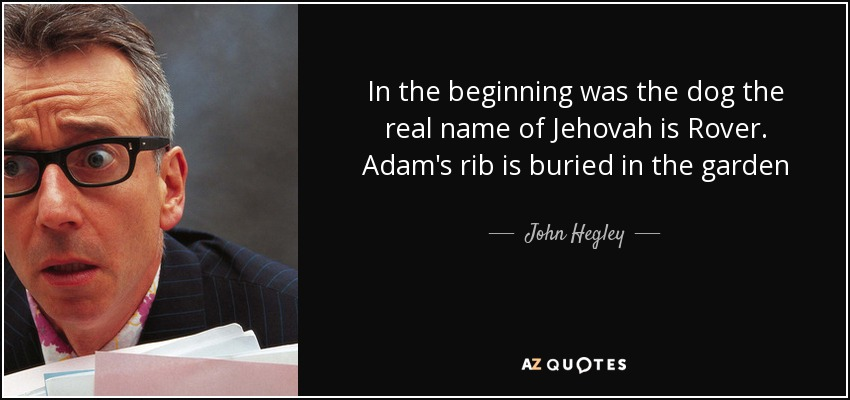 In the beginning was the dog the real name of Jehovah is Rover. Adam's rib is buried in the garden - John Hegley