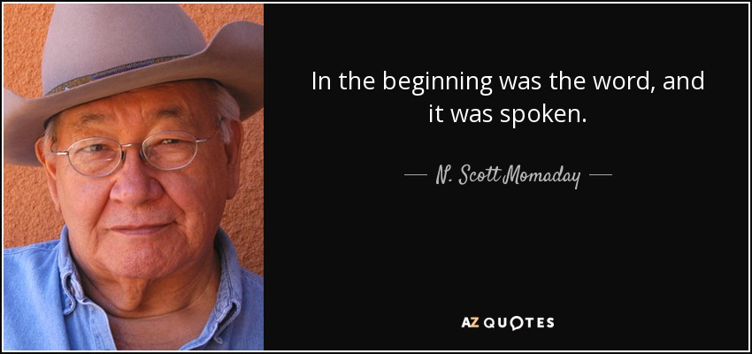 In the beginning was the word, and it was spoken. - N. Scott Momaday
