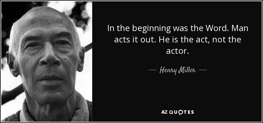 In the beginning was the Word. Man acts it out. He is the act, not the actor. - Henry Miller