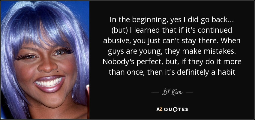 In the beginning, yes I did go back... (but) I learned that if it's continued abusive, you just can't stay there. When guys are young, they make mistakes. Nobody's perfect, but, if they do it more than once, then it's definitely a habit - Lil' Kim