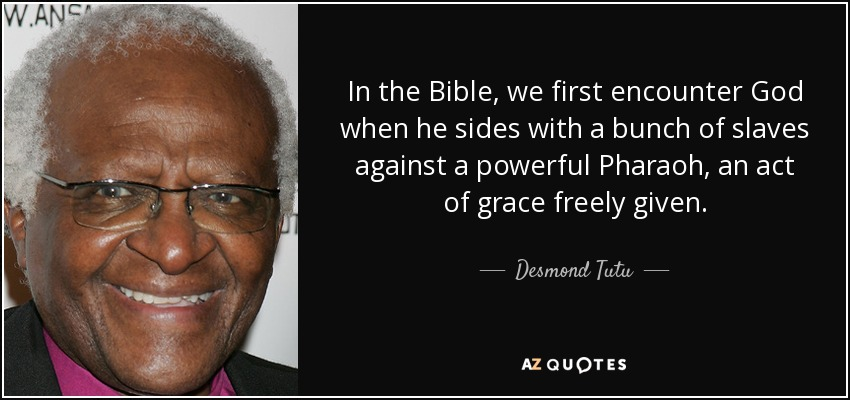 In the Bible, we first encounter God when he sides with a bunch of slaves against a powerful Pharaoh, an act of grace freely given. - Desmond Tutu