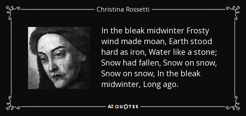 In the bleak midwinter Frosty wind made moan, Earth stood hard as iron, Water like a stone; Snow had fallen, Snow on snow, Snow on snow, In the bleak midwinter, Long ago. - Christina Rossetti
