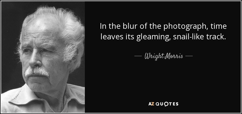 Wright Morris Quote: In The Blur Of The Photograph, Time