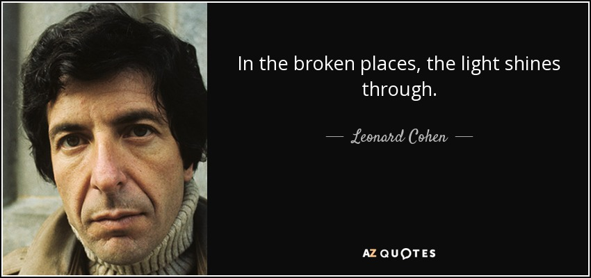In the broken places, the light shines through. - Leonard Cohen