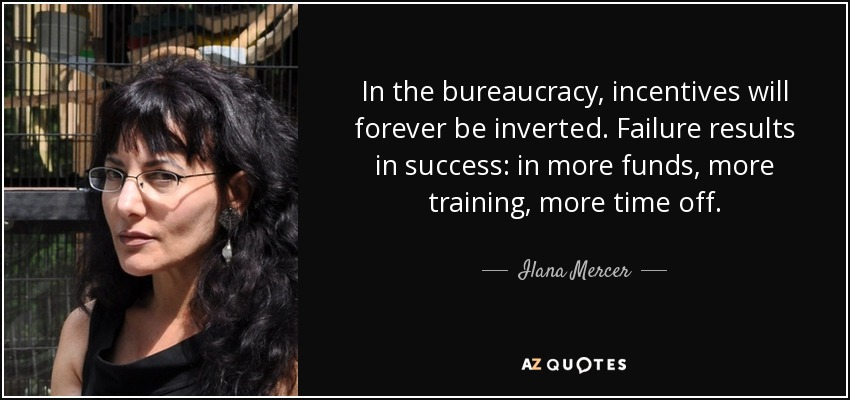 In the bureaucracy, incentives will forever be inverted. Failure results in success: in more funds, more training, more time off. - Ilana Mercer