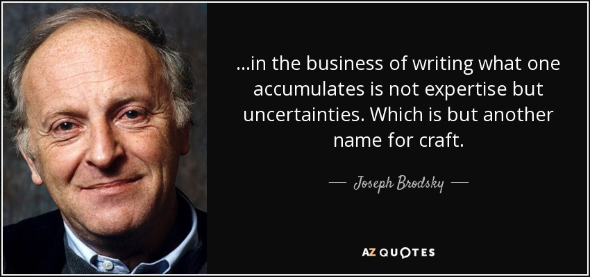 ...in the business of writing what one accumulates is not expertise but uncertainties. Which is but another name for craft. - Joseph Brodsky