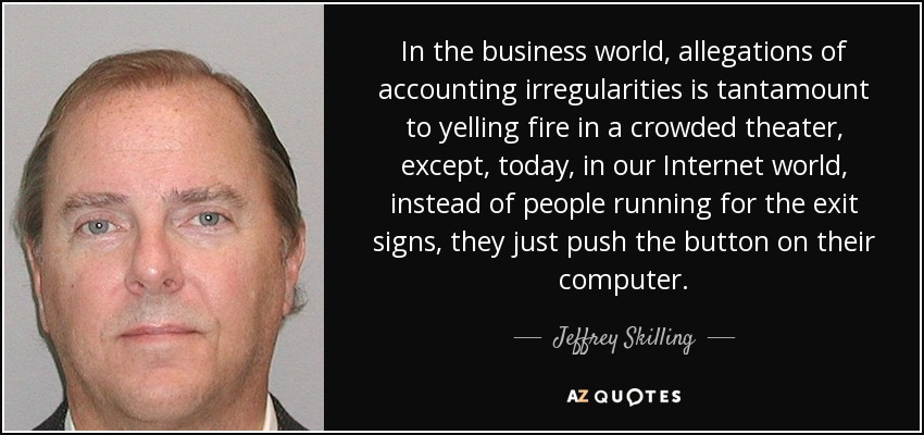 In the business world, allegations of accounting irregularities is tantamount to yelling fire in a crowded theater, except, today, in our Internet world, instead of people running for the exit signs, they just push the button on their computer. - Jeffrey Skilling