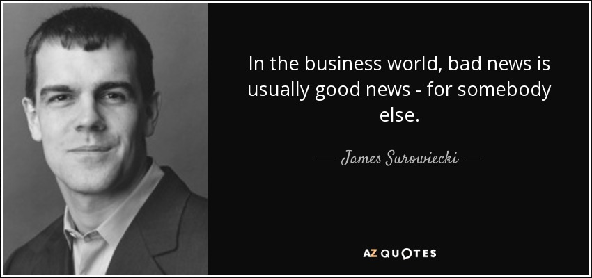 In the business world, bad news is usually good news - for somebody else. - James Surowiecki
