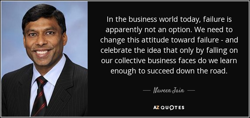 In the business world today, failure is apparently not an option. We need to change this attitude toward failure - and celebrate the idea that only by falling on our collective business faces do we learn enough to succeed down the road. - Naveen Jain