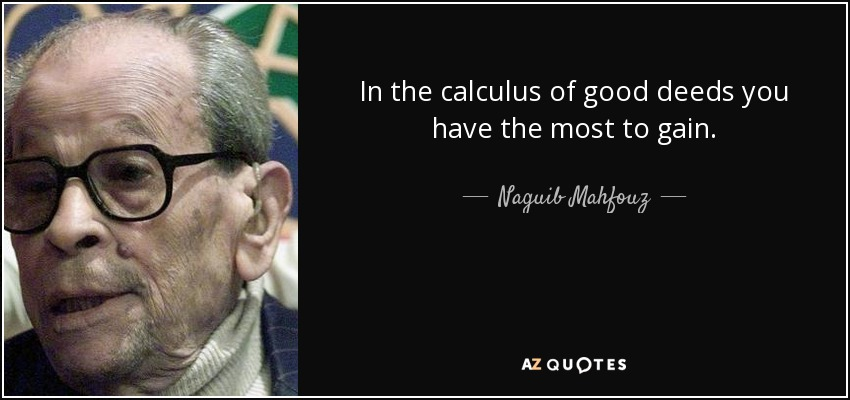 In the calculus of good deeds you have the most to gain. - Naguib Mahfouz