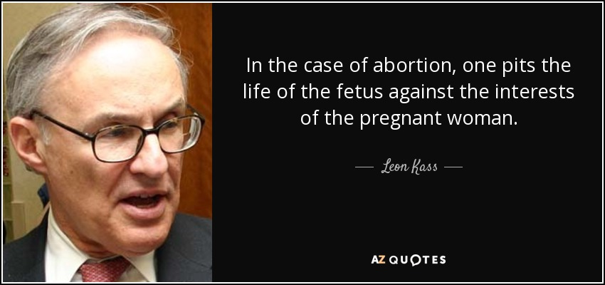 In the case of abortion, one pits the life of the fetus against the interests of the pregnant woman. - Leon Kass