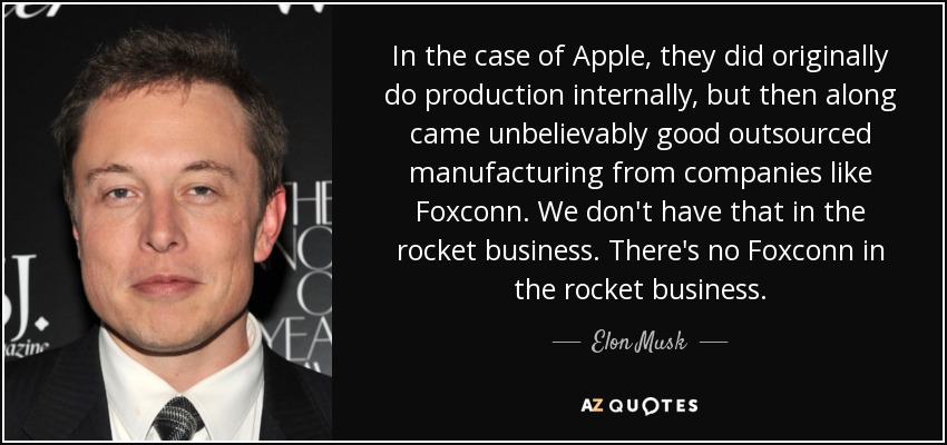 In the case of Apple, they did originally do production internally, but then along came unbelievably good outsourced manufacturing from companies like Foxconn. We don't have that in the rocket business. There's no Foxconn in the rocket business. - Elon Musk