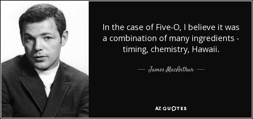 In the case of Five-O, I believe it was a combination of many ingredients - timing, chemistry, Hawaii. - James MacArthur