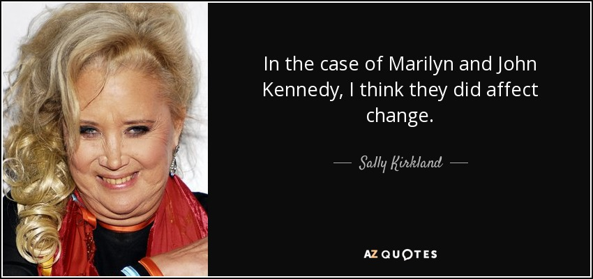 In the case of Marilyn and John Kennedy, I think they did affect change. - Sally Kirkland