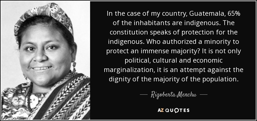 In the case of my country, Guatemala, 65% of the inhabitants are indigenous. The constitution speaks of protection for the indigenous. Who authorized a minority to protect an immense majority? It is not only political, cultural and economic marginalization, it is an attempt against the dignity of the majority of the population. - Rigoberta Menchu