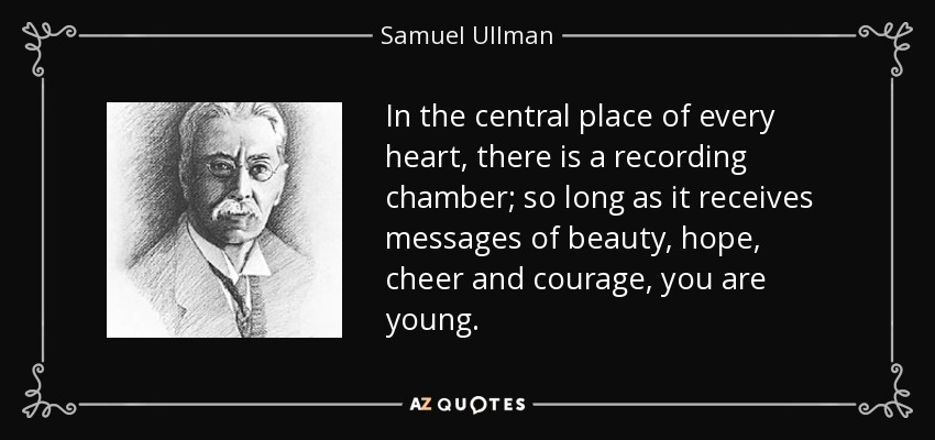 In the central place of every heart, there is a recording chamber; so long as it receives messages of beauty, hope, cheer and courage, you are young. - Samuel Ullman