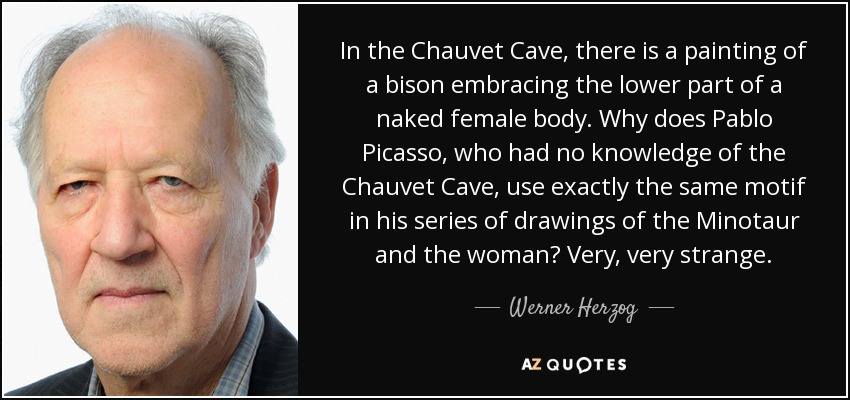 In the Chauvet Cave, there is a painting of a bison embracing the lower part of a naked female body. Why does Pablo Picasso, who had no knowledge of the Chauvet Cave, use exactly the same motif in his series of drawings of the Minotaur and the woman? Very, very strange. - Werner Herzog