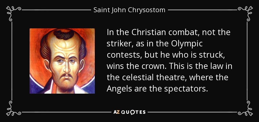 In the Christian combat, not the striker, as in the Olympic contests, but he who is struck, wins the crown. This is the law in the celestial theatre, where the Angels are the spectators. - Saint John Chrysostom