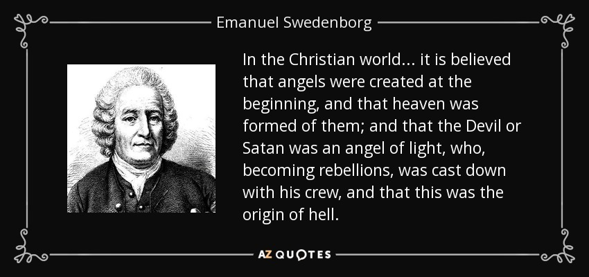 In the Christian world... it is believed that angels were created at the beginning, and that heaven was formed of them; and that the Devil or Satan was an angel of light, who, becoming rebellions, was cast down with his crew, and that this was the origin of hell. - Emanuel Swedenborg
