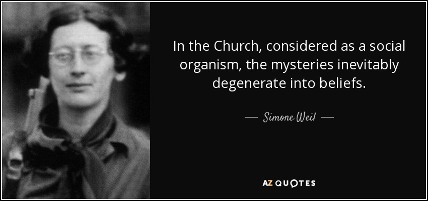 In the Church, considered as a social organism, the mysteries inevitably degenerate into beliefs. - Simone Weil