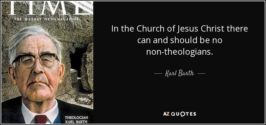 In the Church of Jesus Christ there can and should be no non-theologians. - Karl Barth