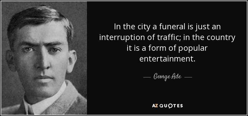 In the city a funeral is just an interruption of traffic; in the country it is a form of popular entertainment. - George Ade