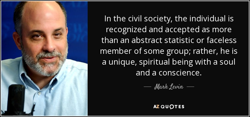 In the civil society, the individual is recognized and accepted as more than an abstract statistic or faceless member of some group; rather, he is a unique, spiritual being with a soul and a conscience. - Mark Levin