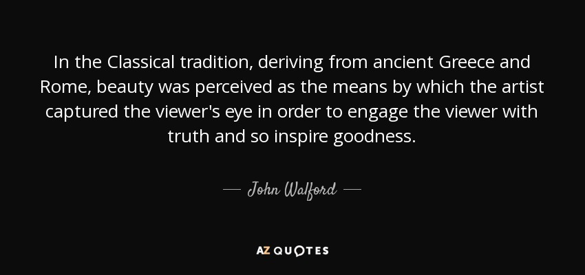 In the Classical tradition, deriving from ancient Greece and Rome, beauty was perceived as the means by which the artist captured the viewer's eye in order to engage the viewer with truth and so inspire goodness. - John Walford
