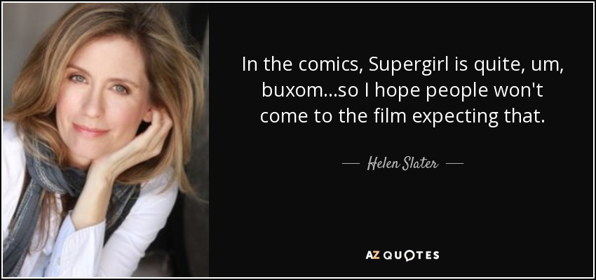 In the comics, Supergirl is quite, um, buxom...so I hope people won't come to the film expecting that. - Helen Slater