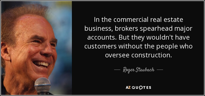 In the commercial real estate business, brokers spearhead major accounts. But they wouldn't have customers without the people who oversee construction. - Roger Staubach