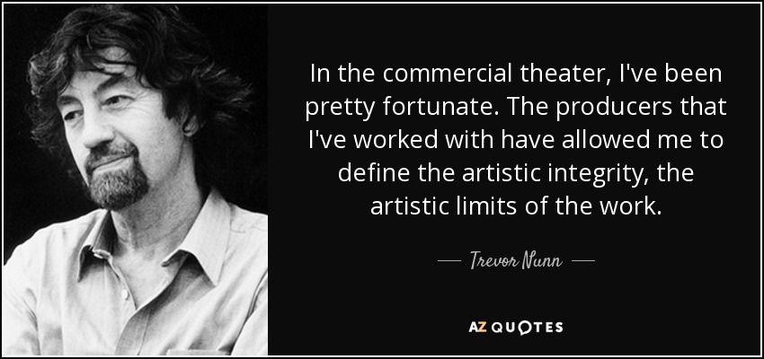 In the commercial theater, I've been pretty fortunate. The producers that I've worked with have allowed me to define the artistic integrity, the artistic limits of the work. - Trevor Nunn