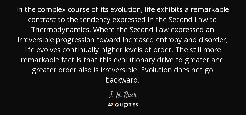 In the complex course of its evolution, life exhibits a remarkable contrast to the tendency expressed in the Second Law to Thermodynamics. Where the Second Law expressed an irreversible progression toward increased entropy and disorder, life evolves continually higher levels of order. The still more remarkable fact is that this evolutionary drive to greater and greater order also is irreversible. Evolution does not go backward. - J. H. Rush