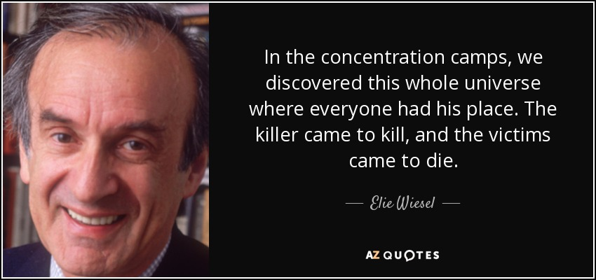 In the concentration camps, we discovered this whole universe where everyone had his place. The killer came to kill, and the victims came to die. - Elie Wiesel